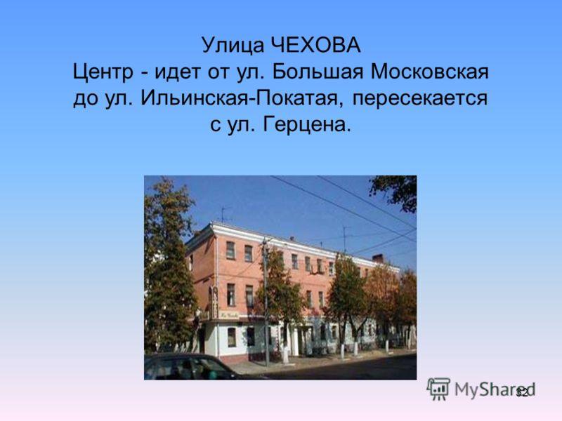 32 Улица ЧЕХОВА Центр - идет от ул. Большая Московская до ул. Ильинская-Покатая, пересекается с ул. Герцена.