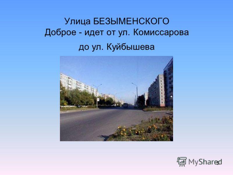 5 Улица БЕЗЫМЕНСКОГО Доброе - идет от ул. Комиссарова до ул. Куйбышева