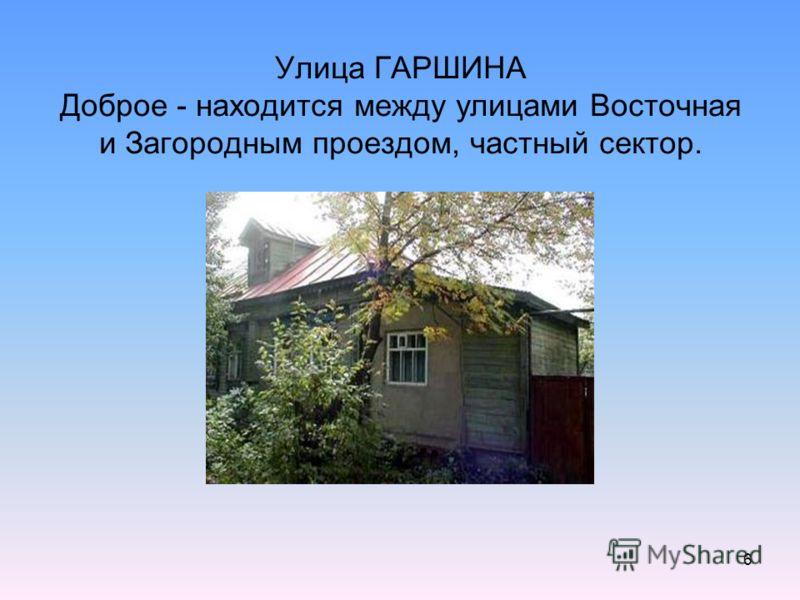 6 Улица ГАРШИНА Доброе - находится между улицами Восточная и Загородным проездом, частный сектор.