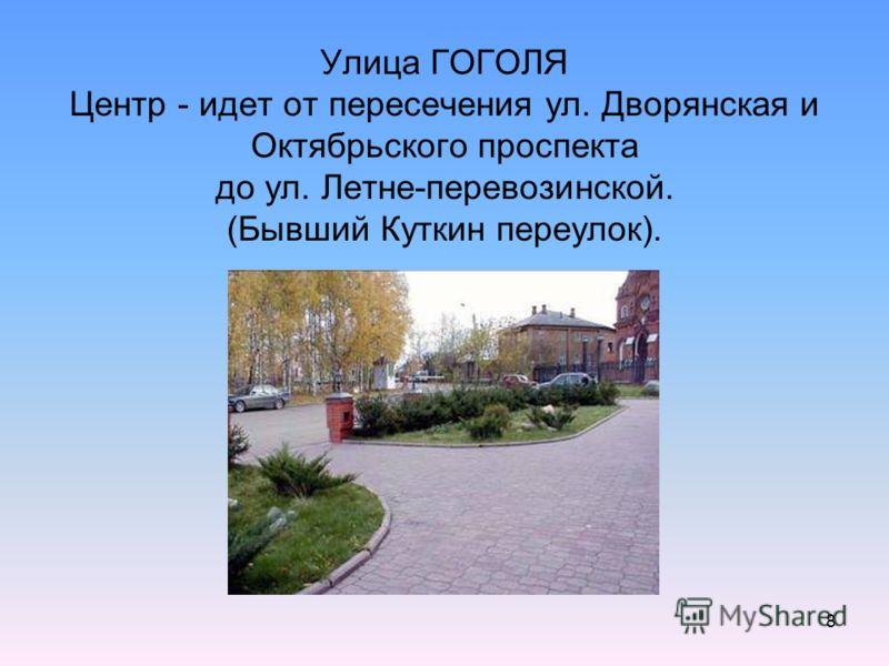 8 Улица ГОГОЛЯ Центр - идет от пересечения ул. Дворянская и Октябрьского проспекта до ул. Летне-перевозинской. (Бывший Куткин переулок).