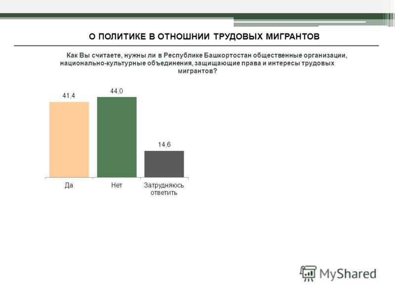 Как Вы считаете, нужны ли в Республике Башкортостан общественные организации, национально-культурные объединения, защищающие права и интересы трудовых мигрантов? О ПОЛИТИКЕ В ОТНОШНИИ ТРУДОВЫХ МИГРАНТОВ