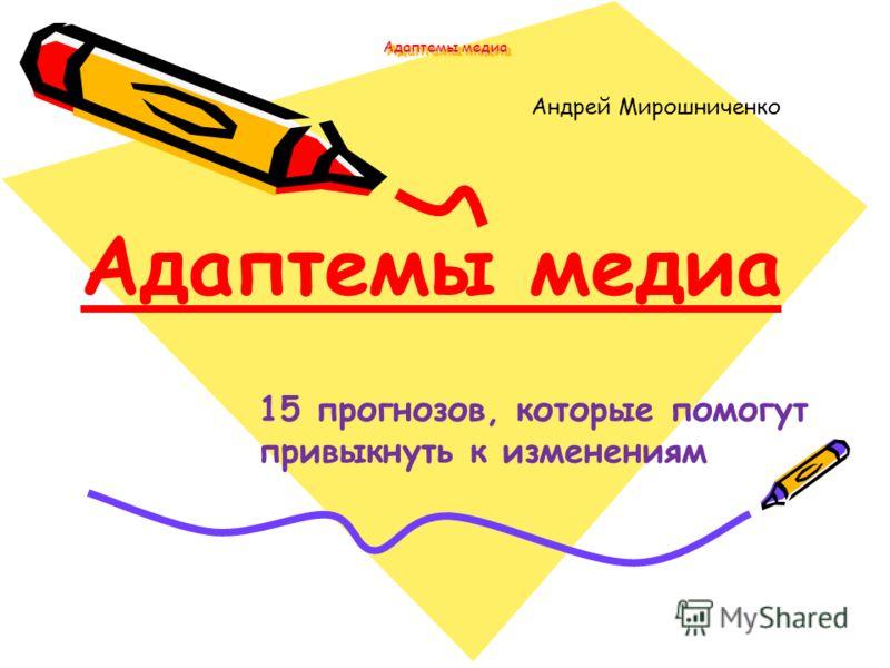 Адаптемы медиа Андрей Мирошниченко Адаптемы медиа 15 прогнозов, которые помогут привыкнуть к изменениям