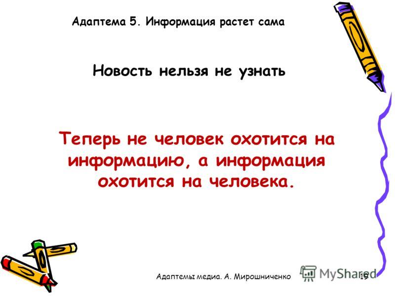 Адаптема 5. Информация растет сама 19Адаптемы медиа. А. Мирошниченко Новость нельзя не узнать Теперь не человек охотится на информацию, а информация охотится на человека.