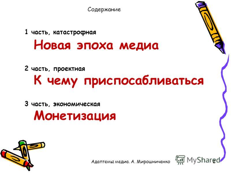 Содержание Адаптемы медиа. А. Мирошниченко2 1 часть, катастрофная Новая эпоха медиа 2 часть, проектная К чему приспосабливаться 3 часть, экономическая Монетизация