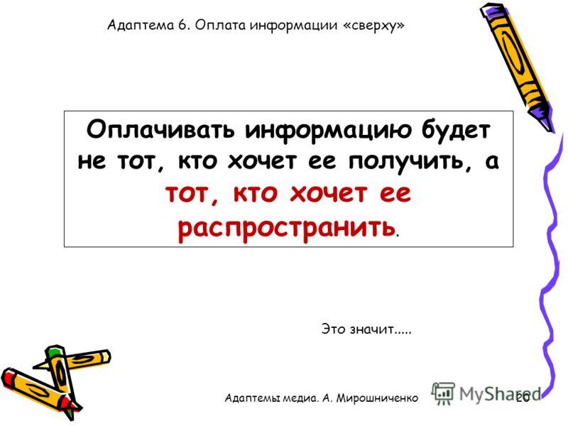 Адаптема 6. Оплата информации «сверху» 20Адаптемы медиа. А. Мирошниченко Оплачивать информацию будет не тот, кто хочет ее получить, а тот, кто хочет ее распространить. Это значит.....