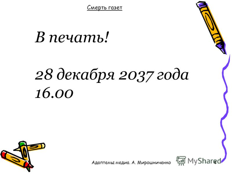 Смерть газет 4 В печать! 28 декабря 2037 года 16.00 Адаптемы медиа. А. Мирошниченко