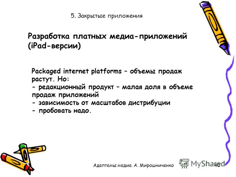 5. Закрытые приложения 40Адаптемы медиа. А. Мирошниченко Packaged internet platforms – объемы продаж растут. Но: - редакционный продукт – малая доля в объеме продаж приложений - зависимость от масштабов дистрибуции - пробовать надо. Разработка платны