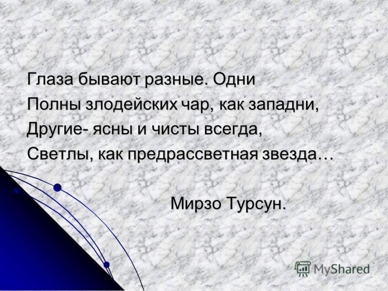 Глаза бывают разные. Одни Полны злодейских чар, как западни, Другие- ясны и чисты всегда, Светлы, как предрассветная звезда… Мирзо Турсун. Мирзо Турсун.