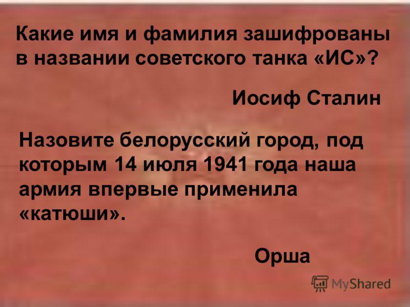 Какие имя и фамилия зашифрованы в названии советского танка «ИС»? Иосиф Сталин Назовите белорусский город, под которым 14 июля 1941 года наша армия впервые применила «катюши». Орша