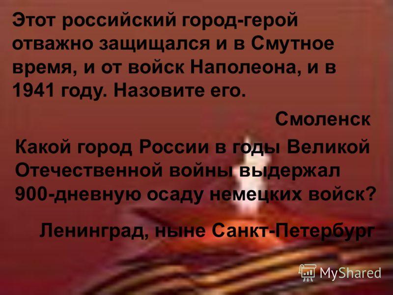 Этот российский город-герой отважно защищался и в Смутное время, и от войск Наполеона, и в 1941 году. Назовите его. Смоленск Какой город России в годы Великой Отечественной войны выдержал 900-дневную осаду немецких войск? Ленинград, ныне Санкт-Петерб