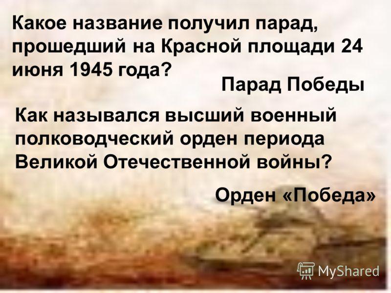 Какое название получил парад, прошедший на Красной площади 24 июня 1945 года? Парад Победы Как назывался высший военный полководческий орден периода Великой Отечественной войны? Орден «Победа»
