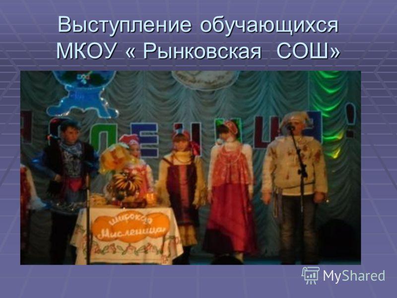 Выступление обучающихся МКОУ « Рынковская СОШ»