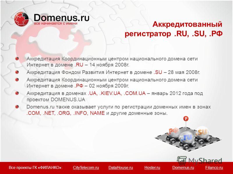 Аккредитация Координационным центром национального домена сети Интернет в домене.RU – 14 ноября 2008г. Аккредитация Фондом Развития Интернет в домене.SU – 28 мая 2008г. Аккредитация Координационным центром национального домена сети Интернет в домене.