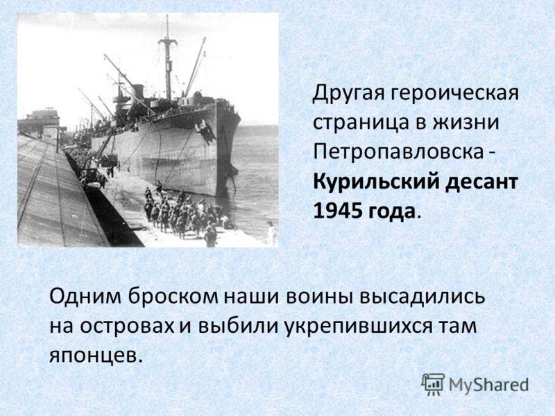 Другая героическая страница в жизни Петропавловска - Курильский десант 1945 года. Одним броском наши воины высадились на островах и выбили укрепившихся там японцев.