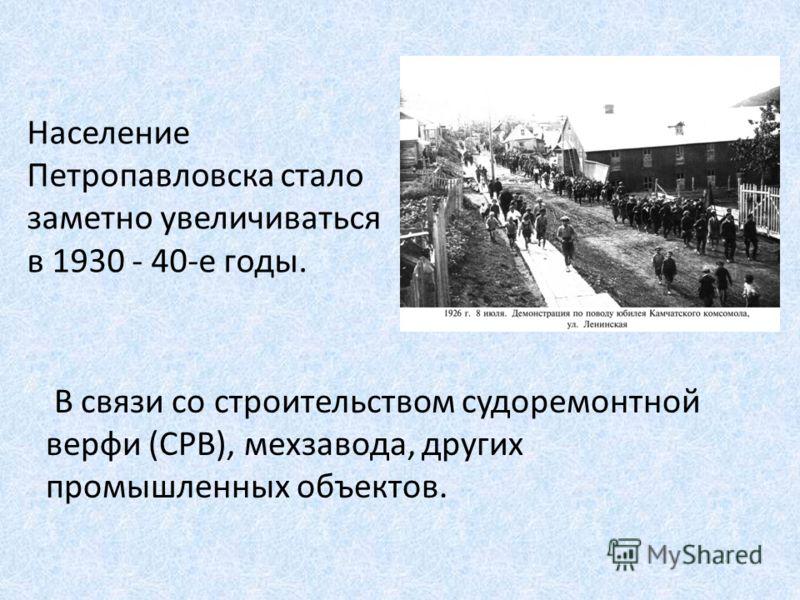 Население Петропавловска стало заметно увеличиваться в 1930 - 40-е годы. В связи со строительством судоремонтной верфи (СРВ), мехзавода, других промышленных объектов.