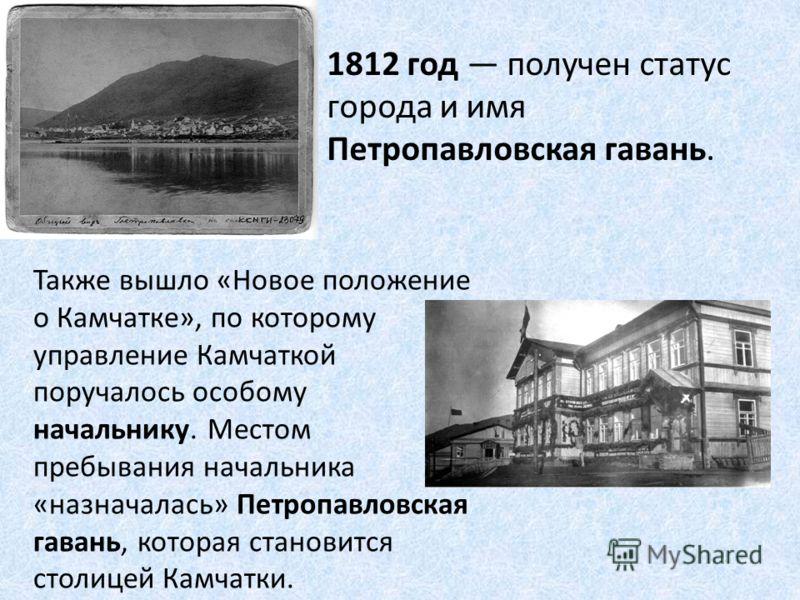 1812 год получен статус города и имя Петропавловская гавань. Также вышло «Новое положение о Камчатке», по которому управление Камчаткой поручалось особому начальнику. Местом пребывания начальника «назначалась» Петропавловская гавань, которая становит