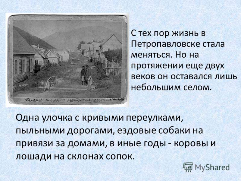 С тех пор жизнь в Петропавловске стала меняться. Но на протяжении еще двух веков он оставался лишь небольшим селом. Одна улочка с кривыми переулками, пыльными дорогами, ездовые собаки на привязи за домами, в иные годы - коровы и лошади на склонах соп