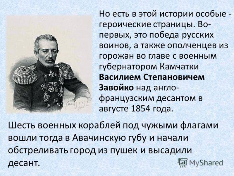 Но есть в этой истории особые - героические страницы. Во- первых, это победа русских воинов, а также ополченцев из горожан во главе с военным губернатором Камчатки Василием Степановичем Завойко над англо- французским десантом в августе 1854 года. Шес