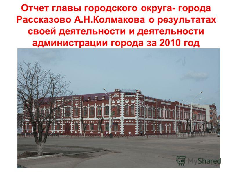 Отчет главы городского округа- города Рассказово А.Н.Колмакова о результатах своей деятельности и деятельности администрации города за 2010 год