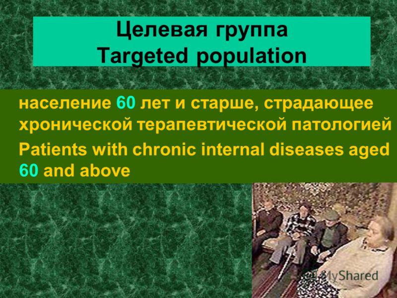 Целевая группа Targeted population население 60 лет и старше, страдающее хронической терапевтической патологией Patients with chronic internal diseases aged 60 and above