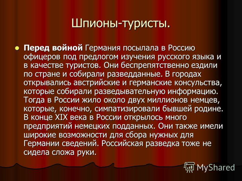 Шпионы-туристы. Перед войной Германия посылала в Россию офицеров под предлогом изучения русского языка и в качестве туристов. Они беспрепятственно ездили по стране и собирали разведданные. В городах открывались австрийские и германские консульства, к