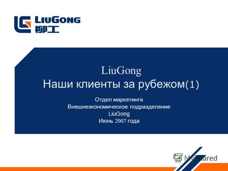 LiuGong Наши клиенты за рубежом (1) Отдел маркетинга Внешнеэкономическое подразделение LiuGong Июнь 2007 года