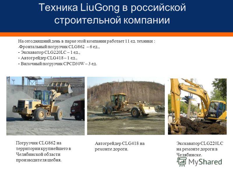 Техника LiuGong в российской строительной компании На сегодняшний день в парке этой компании работает 11 ед. техники : - Фронтальный погрузчик CLG862 – 6 ед., - Экскаватор CLG220LC – 1 ед., - Автогрейдер CLG418 – 1 ед., - Вилочный погрузчик CPCD30W –