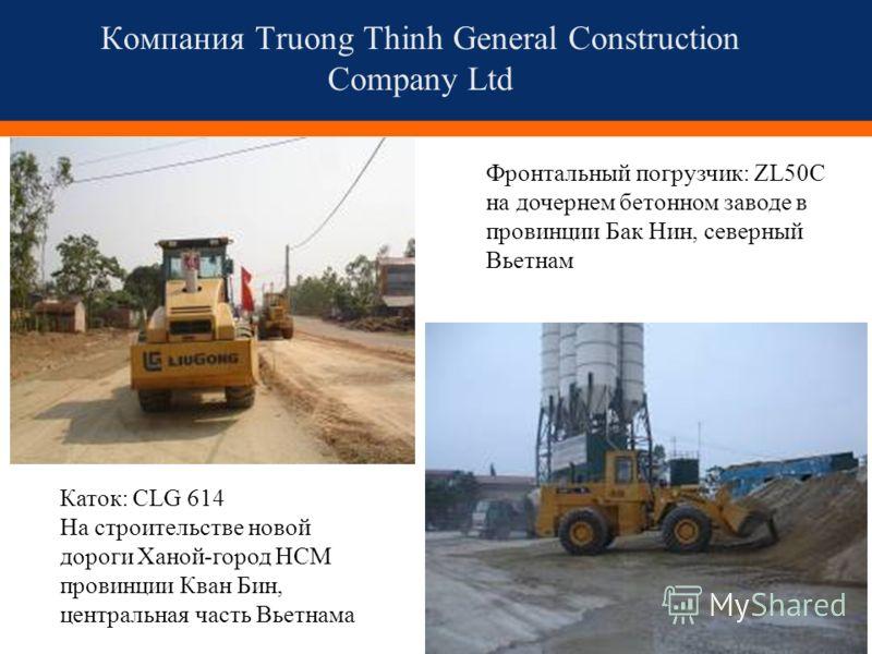 Компания Truong Thinh General Construction Company Ltd Каток: CLG 614 На строительстве новой дороги Ханой-город HCM провинции Кван Бин, центральная часть Вьетнама Фронтальный погрузчик: ZL50C на дочернем бетонном заводе в провинции Бак Нин, северный