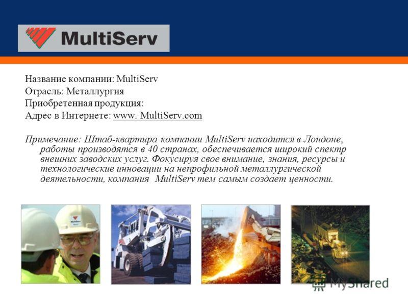 Название компании: MultiServ Отрасль: Металлургия Приобретенная продукция: Адрес в Интернете: www. MultiServ.com Примечание: Штаб-квартира компании MultiServ находится в Лондоне, работы производятся в 40 странах, обеспечивается широкий спектр внешних