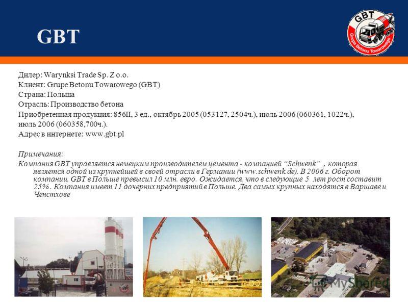 GBT Дилер: Warynksi Trade Sp. Z o.o. Клиент: Grupe Betonu Towarowego (GBT) Страна: Польша Отрасль: Производство бетона Приобретенная продукция: 856II, 3 ед., октябрь 2005 (053127, 2504ч.), июль 2006 (060361, 1022ч.), июль 2006 (060358,700ч.). Адрес в