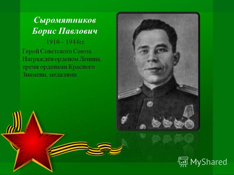 Сыромятников Борис Павлович 1910 – 1944гг. Герой Советского Союза. Награждён орденом Ленина, тремя орденами Красного Знамени, медалями.