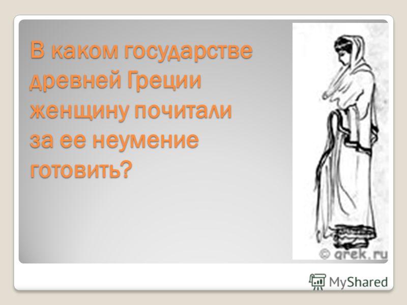 В каком государстве древней Греции женщину почитали за ее неумение готовить?