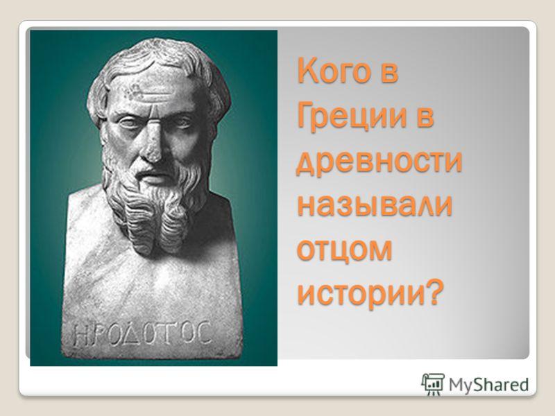 Кого в Греции в древности называли отцом истории?