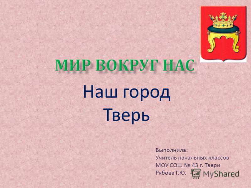 Наш город Тверь Выполнила : Учитель начальных классов МОУ СОШ 43 г. Твери Рябова Г. Ю.