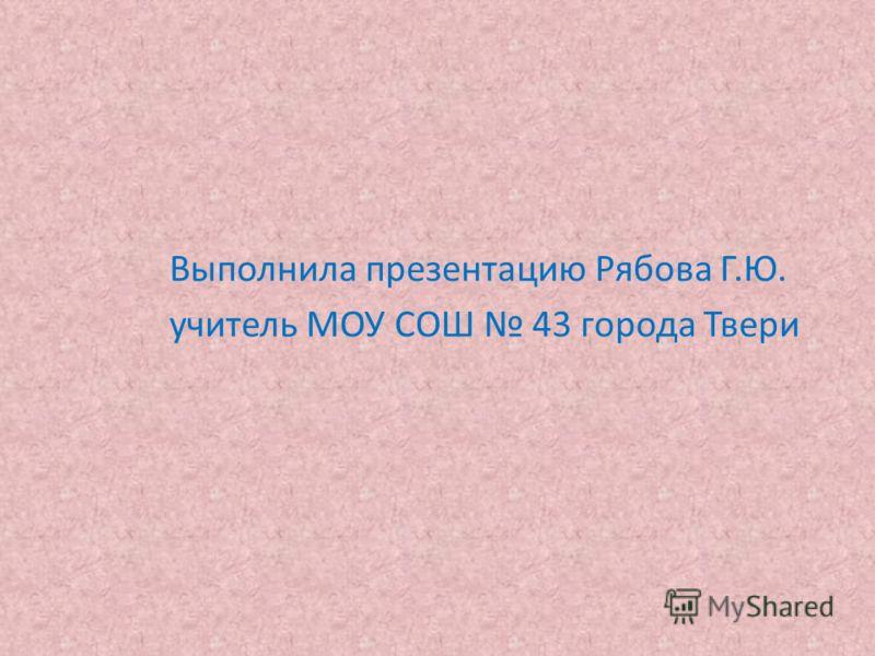 Выполнила презентацию Рябова Г. Ю. учитель МОУ СОШ 43 города Твери