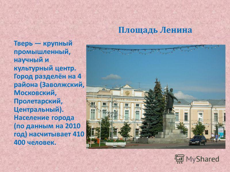 Площадь Ленина Тверь крупный промышленный, научный и культурный центр. Город разделён на 4 района ( Заволжский, Московский, Пролетарский, Центральный ). Население города ( по данным на 2010 год ) насчитывает 410 400 человек.