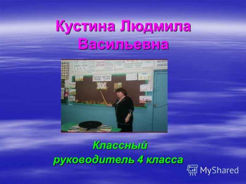 Кустина Людмила Васильевна Классный руководитель 4 класса Классный руководитель 4 класса