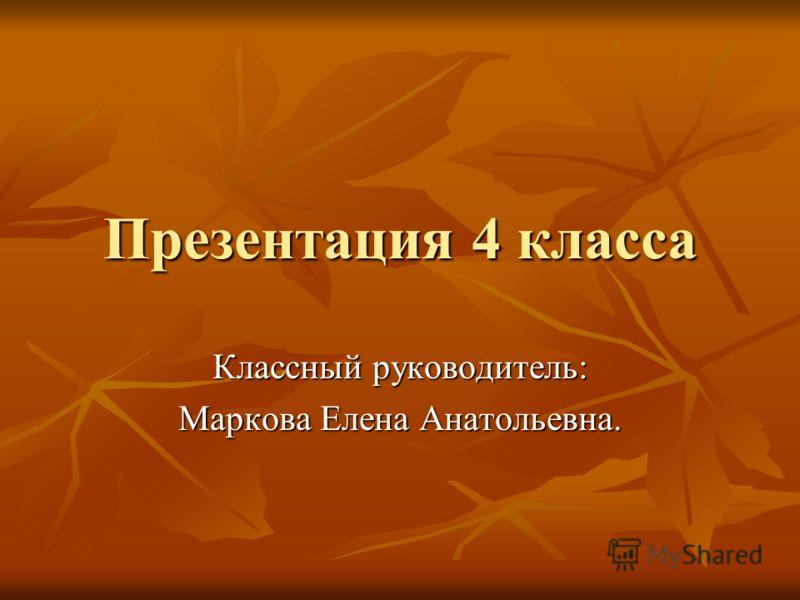 Презентация 4 класса Классный руководитель: Маркова Елена Анатольевна.