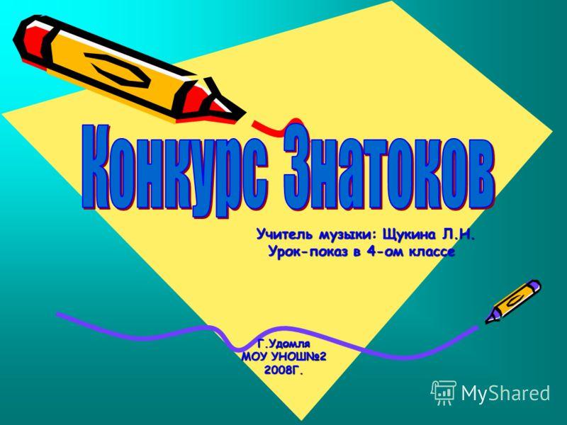 Учитель музыки: Щукина Л.Н. Учитель музыки: Щукина Л.Н. Урок-показ в 4-ом классе Урок-показ в 4-ом классеГ.Удомля МОУ УНОШ2 2008Г.