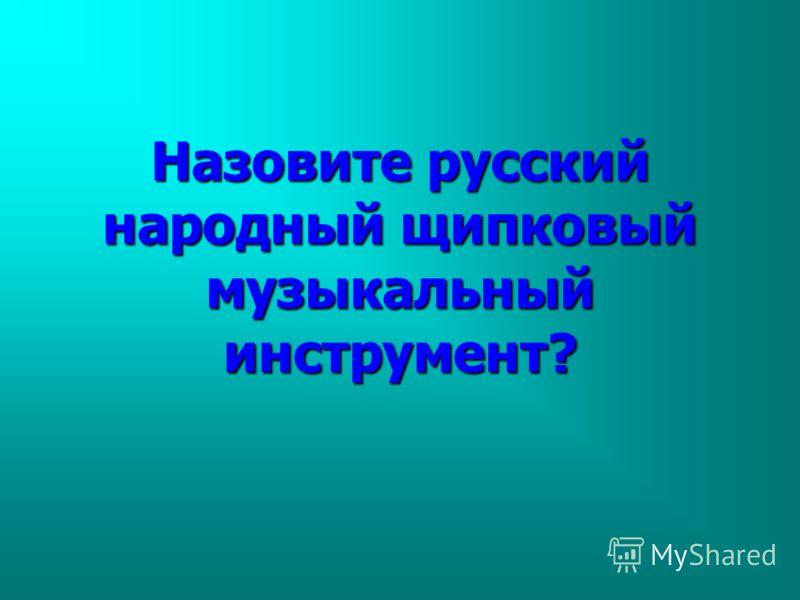 Назовите русский народный щипковый музыкальный инструмент?