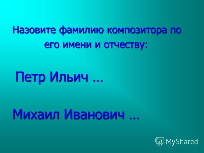 Назовите фамилию композитора по его имени и отчеству: его имени и отчеству: Петр Ильич … Петр Ильич … Михаил Иванович …