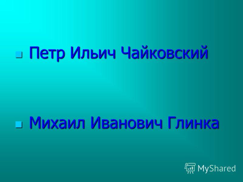 Петр Ильич Чайковский Петр Ильич Чайковский Михаил Иванович Глинка Михаил Иванович Глинка