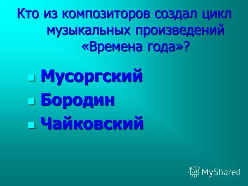 Кто из композиторов создал цикл музыкальных произведений «Времена года»? Мусоргский Мусоргский Бородин Бородин Чайковский Чайковский