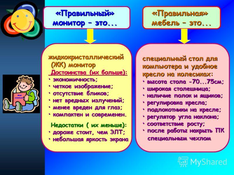 «Правильный» монитор – это... жидкокристаллический (ЖК) монитор (ЖК) монитор Достоинства (их больше): Достоинства (их больше): экономичность; экономичность; четкое изображение; четкое изображение; отсутствие бликов; отсутствие бликов; нет вредных изл