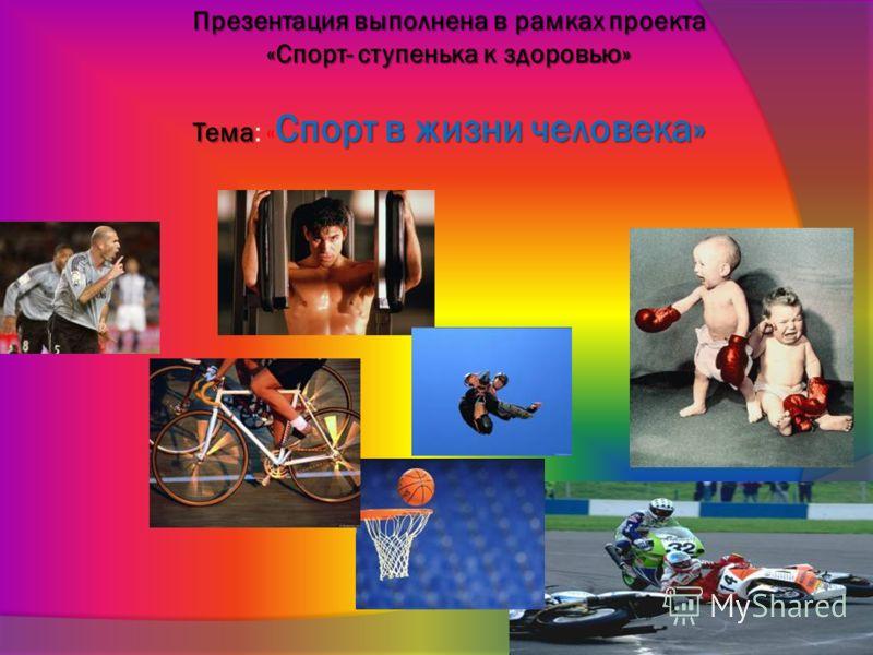 Презентация выполнена в рамках проекта «Спорт- ступенька к здоровью» Тема Спорт в жизни человека» Презентация выполнена в рамках проекта «Спорт- ступенька к здоровью» Тема: « Спорт в жизни человека»