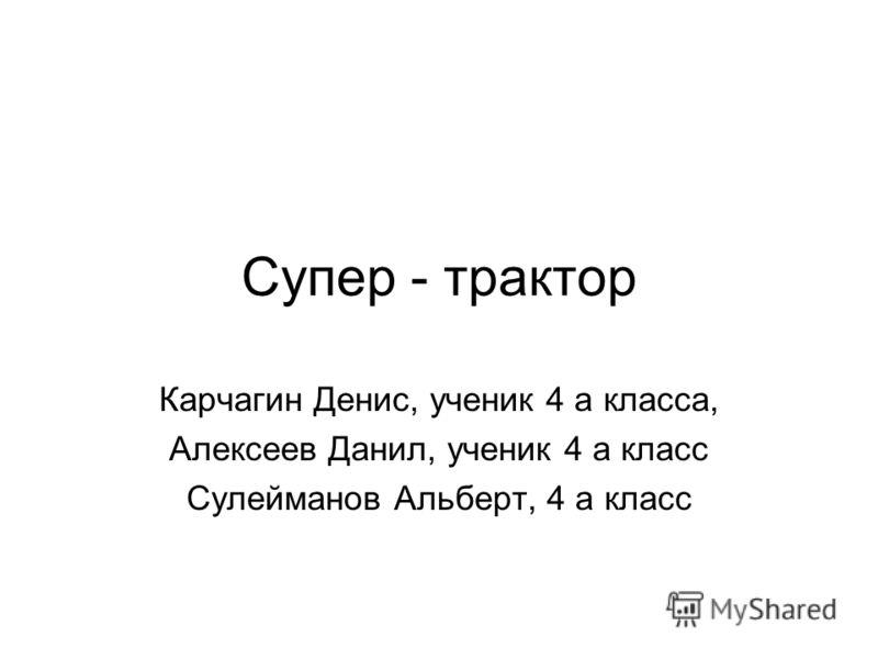 Супер - трактор Карчагин Денис, ученик 4 а класса, Алексеев Данил, ученик 4 а класс Сулейманов Альберт, 4 а класс