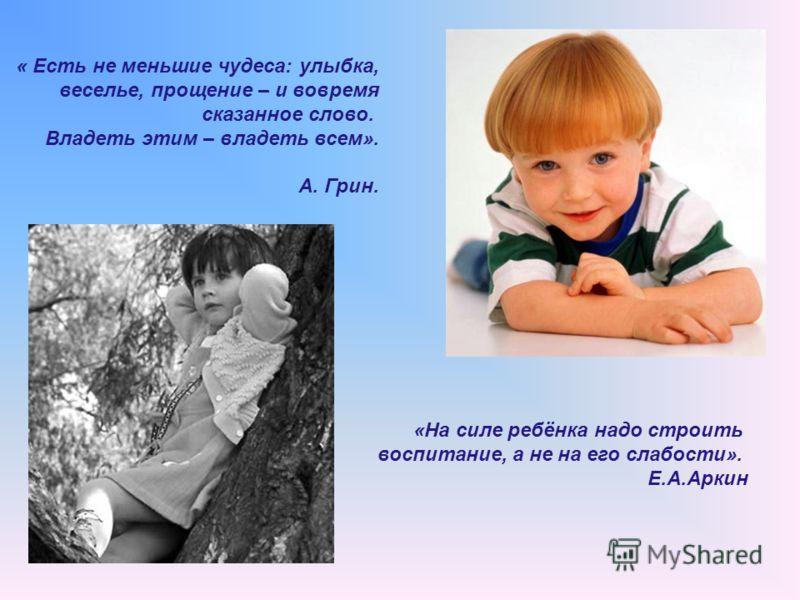 « Есть не меньшие чудеса: улыбка, веселье, прощение – и вовремя сказанное слово. Владеть этим – владеть всем». А. Грин. «На силе ребёнка надо строить воспитание, а не на его слабости». Е.А.Аркин