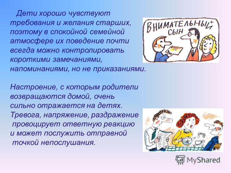 Дети хорошо чувствуют требования и желания старших, поэтому в спокойной семейной атмосфере их поведение почти всегда можно контролировать короткими замечаниями, напоминаниями, но не приказаниями. Настроение, с которым родители возвращаются домой, оче