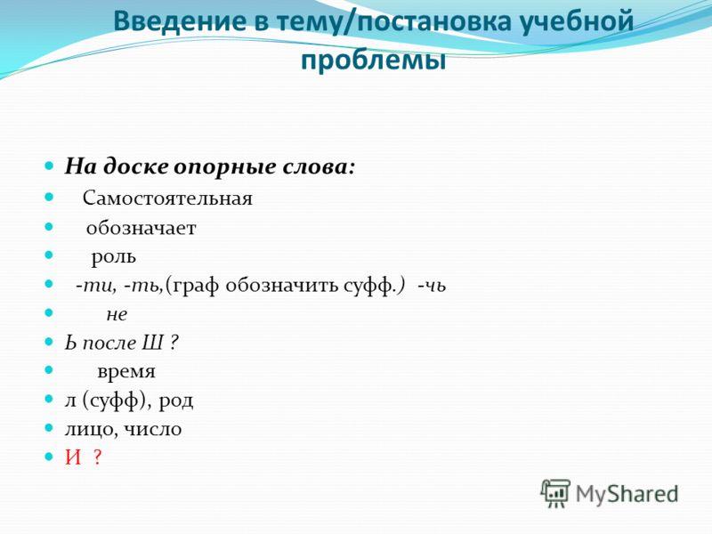 Введение в тему/постановка учебной проблемы На доске опорные слова: Самостоятельная обозначает роль -ти, -ть,(граф обозначить суфф.) -чь не Ь после Ш ? время л (суфф), род лицо, число И ?