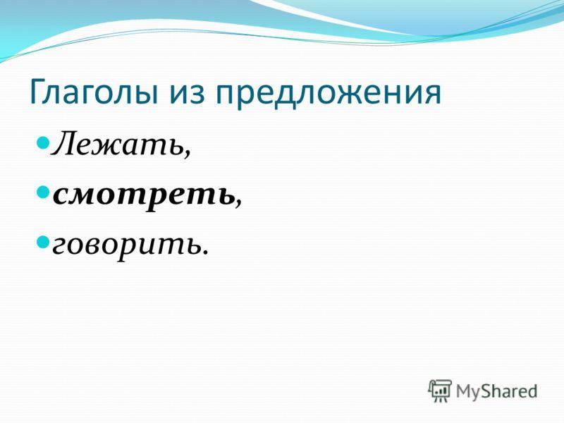Глаголы из предложения Лежать, смотреть, говорить.